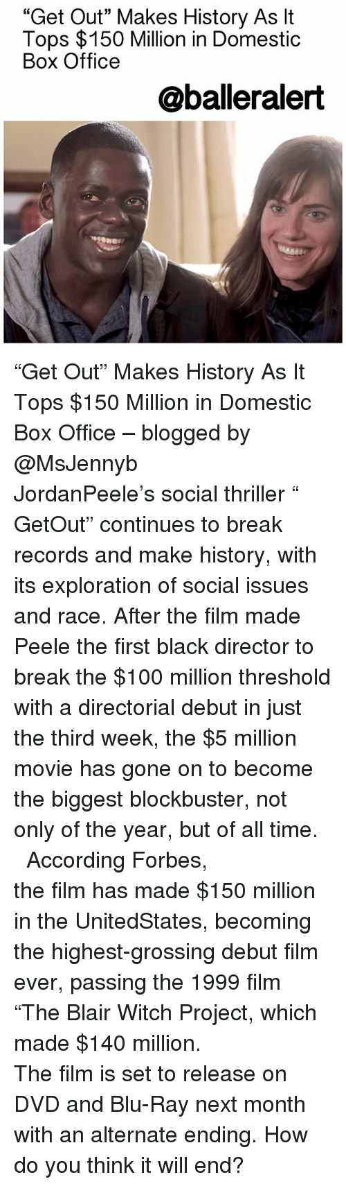"""Anaconda, Baller Alert, and Blockbuster: """"Get Out"""" Makes History As lt  Tops $150 Million in Domestic  Box Office  @baller alert """"Get Out"""" Makes History As It Tops $150 Million in Domestic Box Office – blogged by @MsJennyb ⠀⠀⠀⠀⠀⠀⠀⠀⠀ ⠀⠀⠀⠀⠀⠀⠀⠀⠀ JordanPeele's social thriller """" GetOut"""" continues to break records and make history, with its exploration of social issues and race. After the film made Peele the first black director to break the $100 million threshold with a directorial debut in just the third week, the $5 million movie has gone on to become the biggest blockbuster, not only of the year, but of all time. ⠀⠀⠀⠀⠀⠀⠀⠀⠀ ⠀⠀⠀⠀⠀⠀⠀⠀⠀ According Forbes, the film has made $150 million in the UnitedStates, becoming the highest-grossing debut film ever, passing the 1999 film """"The Blair Witch Project, which made $140 million. ⠀⠀⠀⠀⠀⠀⠀⠀⠀ ⠀⠀⠀⠀⠀⠀⠀⠀⠀ The film is set to release on DVD and Blu-Ray next month with an alternate ending. How do you think it will end?"""