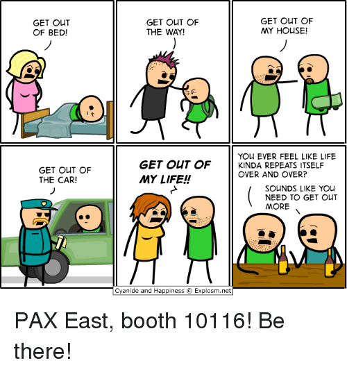 Cyanid And Happiness: GET OUT  OF BED!  GET OUT OF  THE CAR!  GET OUT OF  GET OUT OF  MY HOUSE!  THE WAY!  YOU EVER FEEL LIKE LIFE  GET OUT OF  KINDA REPEATS ITSELF  OVER AND OVER?  MY LIFE!  SOUNDS LIKE YOU  NEED TO GET OUT  MORE  Cyanide and Happiness O Explosm.net PAX East, booth 10116! Be there!