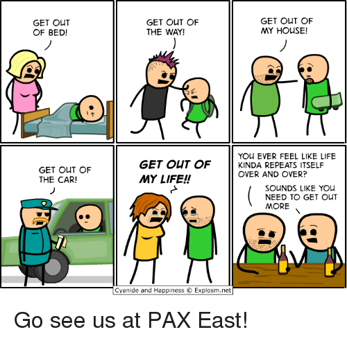 Cyanide And Happieness: GET OUT  OF BED!  GET OUT OF  THE CAR!  GET OUT OF  GET OUT OF  MY HOUSE!  THE WAY!  YOU EVER FEEL LIKE LIFE  GET OUT OF  KINDA REPEATS ITSELF  OVER AND OVER?  MY LIFE!  SOUNDS LIKE YOU  NEED TO GET OUT  MORE  Cyanide and Happiness O Explosm.net Go see us at PAX East!