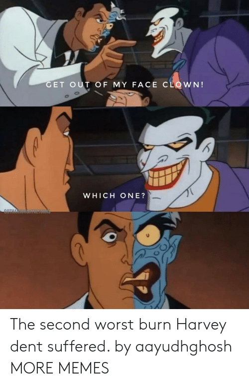 harvey: GET OUT OF MY FACE CLOWN!  WHICH ONE?  COTH The second worst burn Harvey dent suffered. by aayudhghosh MORE MEMES
