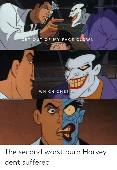 harvey: GET OUT OF MY FACE CLOWN!  WHICH ONE?  COTHA The second worst burn Harvey dent suffered.
