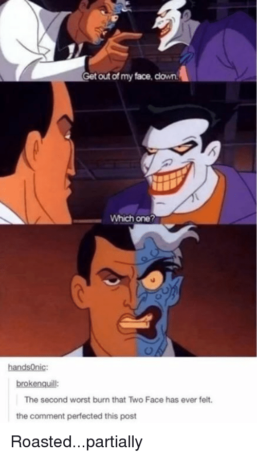 Two-Face: Get out of my face, clown.  Which one?  handsOnic:  brokenquill:  The second worst burn that Two Face has ever felt  the comment perfected this post Roasted...partially