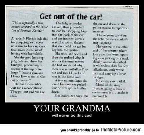 "Senior Moment: Get out of the car!  (Thi is suppokdly a true  acount recorded in the Polie  Lag of Sarasota, Florida. to load her shopping bags mietake  The lady, somewhat  the car and drove to the  police station to report her  shaken, then proceeded  into the back of the car  seat. She was so shaken  The sergeant to whom  An elderly Florida lady did and got into the driver's she told the story couldet  her shopping and, upon  returning to her car, found tht she culd not get her  four males in the act ofkey into the ignition.  leaving with her vehiele  stop langhing  le pointed to the other  end of the counter, where  four pale men were report  She tried and tried, and  She dropped her shop then she realised why. It ing a ear jacking by a mad,  ping bags and drew herwas for the same reson elderly woman described  handgan, proceedingto he had wondercd whyas whitr, less than five feet  seream at the top of her there was a football, a Fris-tall. glasses, curly white  langs, ""I have a gun, and bee and two 12 packs of hair, and carrying a large  I know how to use it! Get  out of the car!""  heer in the front seat  handgun  A few minutes later, sheNo charges were fled  fonnd her own car purked  wait for a second threat.four or five spaces father f you're going to havc a  The four men didnt  Moral of the story?  They got out and ran like  mad.  down.  senior moment.., make it  She loaded her bags into memorable  YOUR GRANDMA  will never be this cool  you should probably go to TheMetaPicture.com"