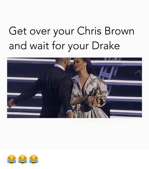 Chris Brown, Dank, and Drake: Get over your Chris Brown  and wait for your Drake 😂😂😂