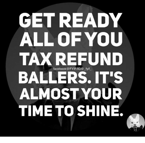 Tax refund: GET READY  ALL OF YOU  TAX REFUND  facebook FYIFIIG@ fyif  BALLERS IT'S  ALMOST YOUR  TIME TO SHINE.