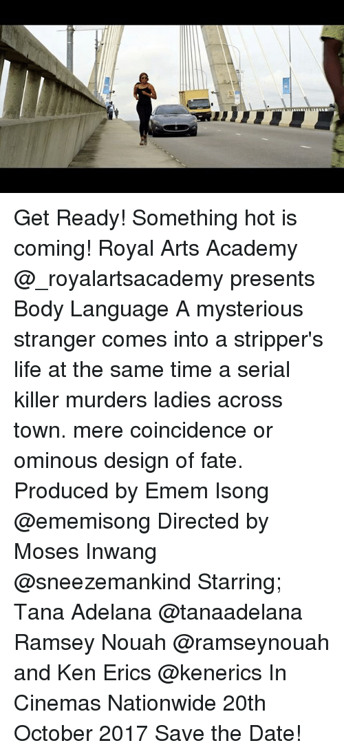 kenning: Get Ready! Something hot is coming! Royal Arts Academy @_royalartsacademy presents Body Language A mysterious stranger comes into a stripper's life at the same time a serial killer murders ladies across town. mere coincidence or ominous design of fate. Produced by Emem Isong @ememisong Directed by Moses Inwang @sneezemankind Starring; Tana Adelana @tanaadelana Ramsey Nouah @ramseynouah and Ken Erics @kenerics In Cinemas Nationwide 20th October 2017 Save the Date!