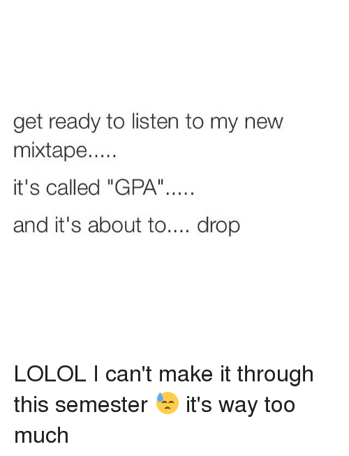 """My New Mixtape: get ready to listen to my new  mixtape....  it's called """"GPA""""....  and it's about to  drop LOLOL I can't make it through this semester 😓 it's way too much"""