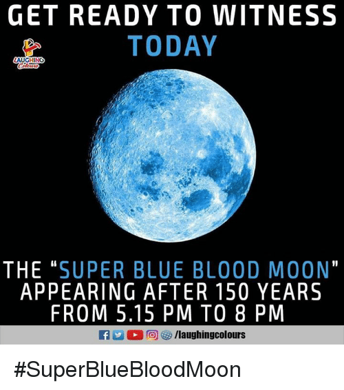 "blue blood: GET READY TO WITNESS  TODAY  AUGHING  THE ""SUPER BLUE BLOOD MOON""  APPEARING AFTER 150 YEARS  FROM 5.15 PM TO 8 PM  KAZ 回は9 /laughingcolours #SuperBlueBloodMoon"
