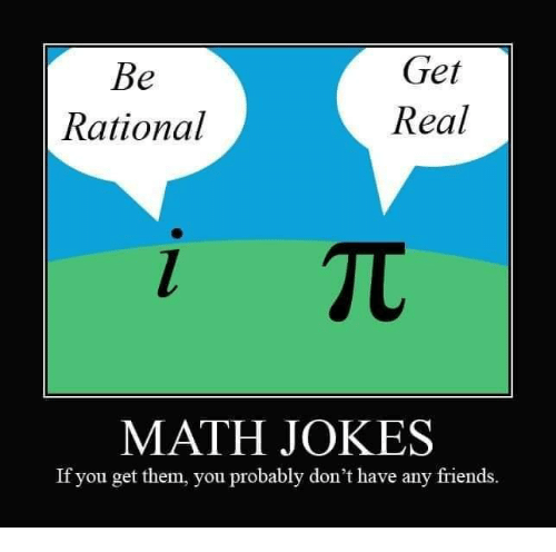 rational: Get  Real  Rational  MATH JOKES  If you get them, you probably don't have any friends.