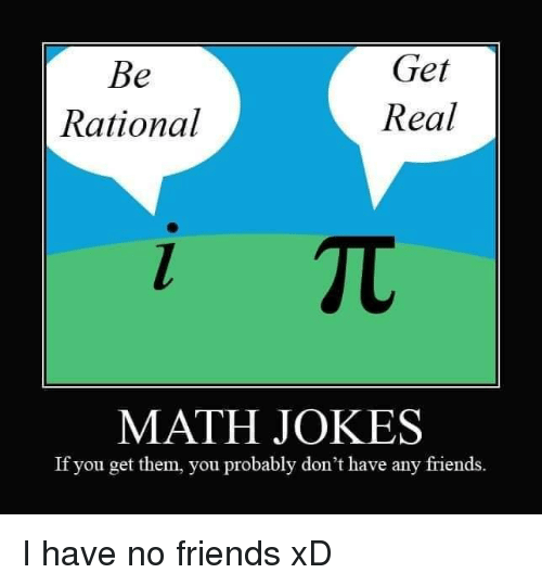 i have no friends: Get  Real  Rational  MATH JOKES  If you get them, you probably don't have any friends. I have no friends xD