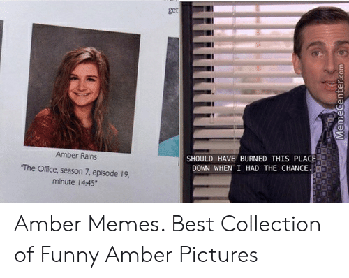 Amber Meme: get  SHOULD HAVE BURNED THIS PLACE  DOWN WHEN I HAD THE CHANCE  Amber Rains  The Office, season 7, episode 19,  minute 14:45 Amber Memes. Best Collection of Funny Amber Pictures