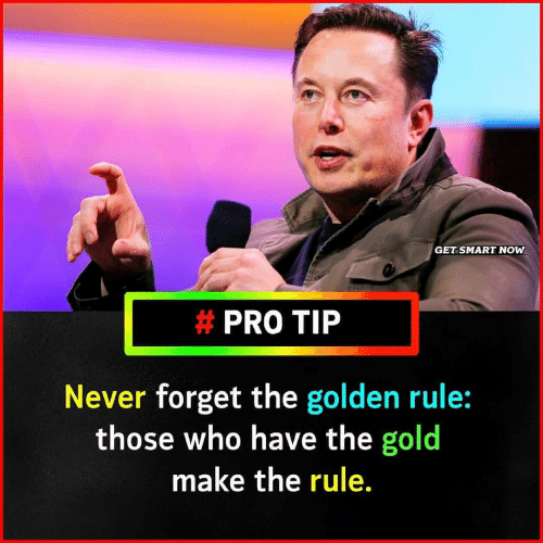 The Golden Rule: GET SMART NOW  # PRO TIP  Never forget the golden rule:  those who have the gold  make the rule.