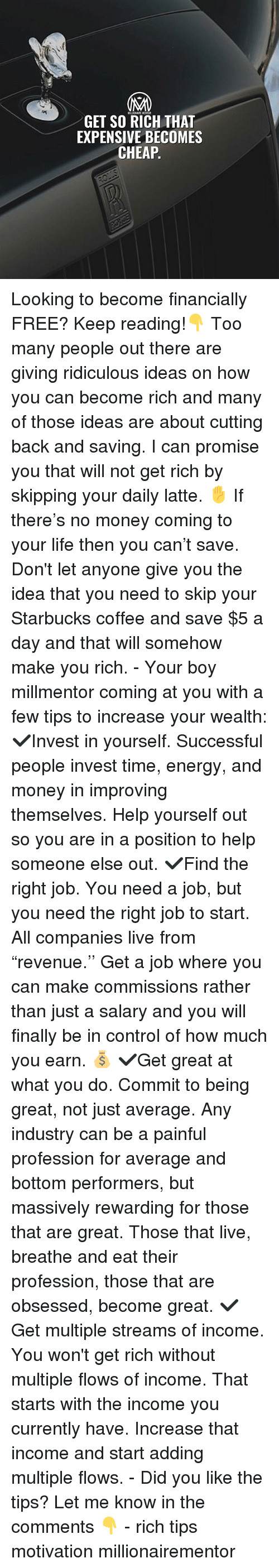 "Energy, Life, and Memes: GET SO RICH THAT  EXPENSIVE BECOMES  CHEAP Looking to become financially FREE? Keep reading!👇 Too many people out there are giving ridiculous ideas on how you can become rich and many of those ideas are about cutting back and saving. I can promise you that will not get rich by skipping your daily latte. ✋ If there's no money coming to your life then you can't save. Don't let anyone give you the idea that you need to skip your Starbucks coffee and save $5 a day and that will somehow make you rich. - Your boy millmentor coming at you with a few tips to increase your wealth: ✔️Invest in yourself. Successful people invest time, energy, and money in improving themselves. Help yourself out so you are in a position to help someone else out. ✔️Find the right job. You need a job, but you need the right job to start. All companies live from ""revenue.'' Get a job where you can make commissions rather than just a salary and you will finally be in control of how much you earn. 💰 ✔️Get great at what you do. Commit to being great, not just average. Any industry can be a painful profession for average and bottom performers, but massively rewarding for those that are great. Those that live, breathe and eat their profession, those that are obsessed, become great. ✔️Get multiple streams of income. You won't get rich without multiple flows of income. That starts with the income you currently have. Increase that income and start adding multiple flows. - Did you like the tips? Let me know in the comments 👇 - rich tips motivation millionairementor"
