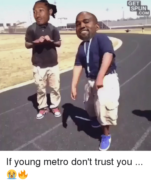 Young Metro, If Young Metro Don't Trust You, and Metro: GET  SPUN  COM If young metro don't trust you ... 😭🔥