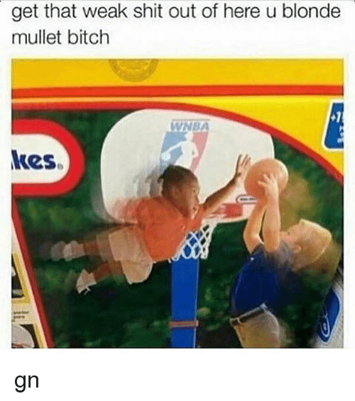 Bitch, Memes, and Shit: get that weak shit out of here u blonde  mullet bitch  kes. gn