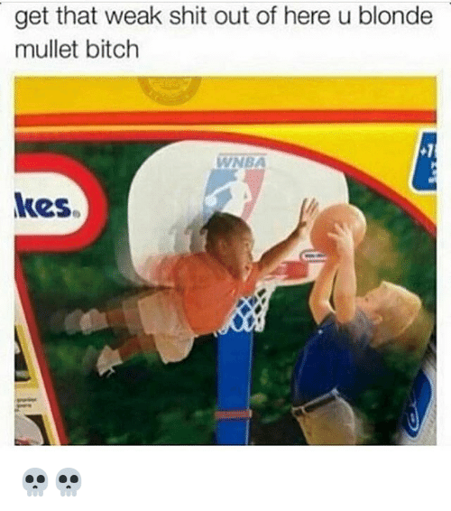 Bitch, Memes, and Shit: get that weak shit out of here u blonde  mullet bitch  WNBA  kes 💀💀