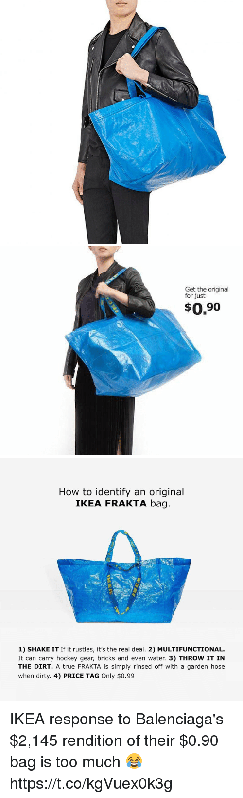Funny, Hockey, and Ikea: Get the original  for just  $0.90   How to identify an original  IKEA FRAKTA bag  1) SHAKE IT If it rustles, it's the real deal. 2) MULTIFUNCTIONAL.  It can carry hockey gear, bricks and even water. 3) THROW IT IN  THE DIRT. A true FRAKTA is simply rinsed off with a garden hose  when dirty. 4) PRICE TAG Only $0.99 IKEA response to Balenciaga's $2,145 rendition of their $0.90 bag is too much 😂 https://t.co/kgVuex0k3g