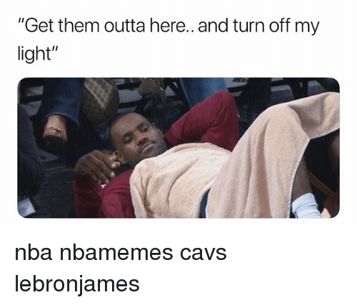 """Basketball, Cavs, and Nba: """"Get them outta here.. and turn off my  light"""" nba nbamemes cavs lebronjames"""
