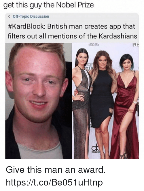 Nobel Prize: get this guy the Nobel Prize  < Off-Topic Discussion  #KardBlock: British man creates app that  filters out all mentions of the Kardashians  ME Give this man an award. https://t.co/Be051uHtnp