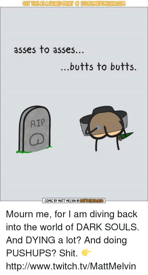 world of darkness: GET THISASASIGNED PRINT Q STORE MATTMELVINCOM  asses to asses.  butts to butts.  RIP  COMIC BY MATT MELVIN C Mourn me, for I am diving back into the world of DARK SOULS. And DYING a lot? And doing PUSHUPS? Shit.  👉 http://www.twitch.tv/MattMelvin