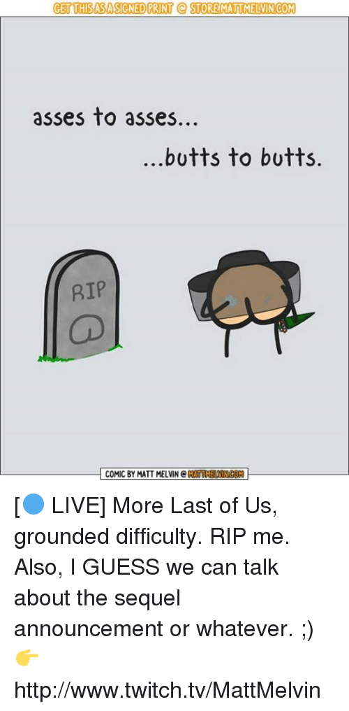 melvins: GET THISASASIGNED PRINT Q STORE MATTMELVINCOM  asses to asses.  butts to butts.  RIP  COMIC BY MATT MELVIN C [🔵 LIVE] More Last of Us, grounded difficulty. RIP me. Also, I GUESS we can talk about the sequel announcement or whatever. ;)  👉 http://www.twitch.tv/MattMelvin
