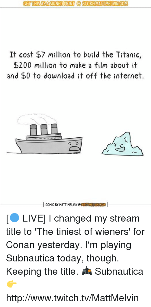 melvins: GET THISASASIGNED PRINT STORE MATUMELVIN COM  It cost $7 million to build the Titanic,  $200 million to make a film about it  and $0 to download it off the internet.  COMIC BY MATT MELVIN C [🔵 LIVE] I changed my stream title to 'The tiniest of wieners' for Conan yesterday. I'm playing Subnautica today, though. Keeping the title.  🎮 Subnautica 👉 http://www.twitch.tv/MattMelvin