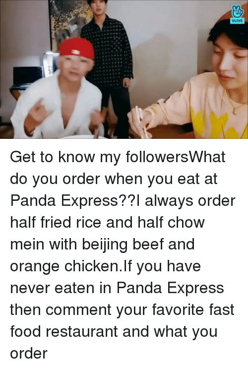 Beijing: Get to know my followersWhat do you order when you eat at Panda Express??I always order half fried rice and half chow mein with beijing beef and orange chicken.If you have never eaten in Panda Express then comment your favorite fast food restaurant and what you order