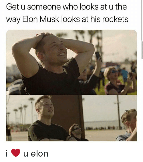 Memes, 🤖, and Elon Musk: Get u someone who looks at u the  way Elon Musk looks at his rockets i ❤️ u elon