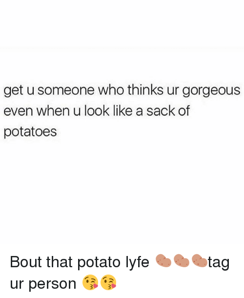 personals: get u someone who thinks ur gorgeous  even when u look like a sack of  potatoes Bout that potato lyfe 🥔🥔🥔tag ur person 😘😘