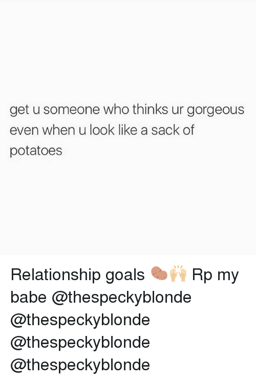 Goals, Memes, and Relationship Goals: get u someone who thinks ur gorgeous  even when u look like a sack of  potatoes Relationship goals 🥔🙌🏼 Rp my babe @thespeckyblonde @thespeckyblonde @thespeckyblonde @thespeckyblonde