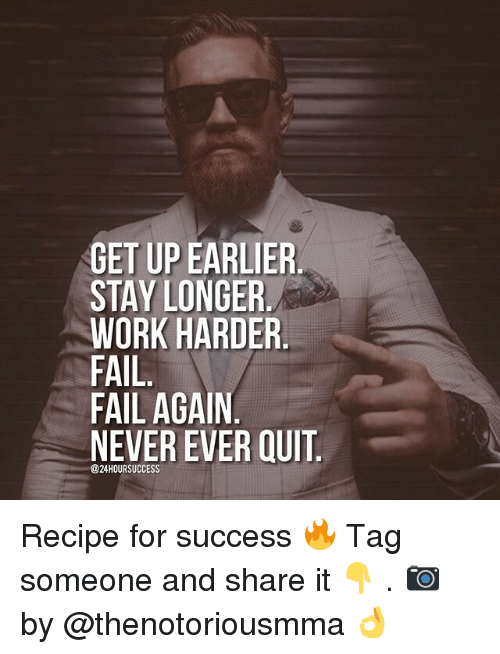 Fail, Memes, and Work: GET UP EARLIER.  STAY LONGER  WORK HARDER  FAIL  FAIL AGAIN  NEVER EVER QUIT  @24HOURSUCCESS Recipe for success 🔥 Tag someone and share it 👇 . 📷 by @thenotoriousmma 👌
