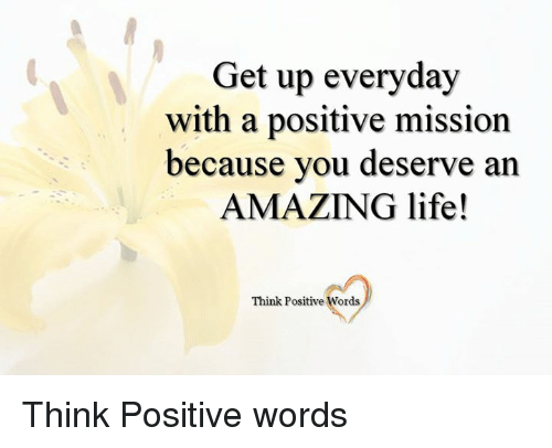 Memes, 🤖, and Get Up: Get up everyday  with a positive mission  because you deserve an  AMAZING life!  Think Positive Words Think Positive words