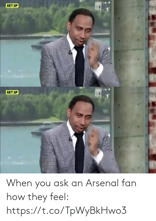 get up: GET UP   GET UP When you ask an Arsenal fan how they feel: https://t.co/TpWyBkHwo3