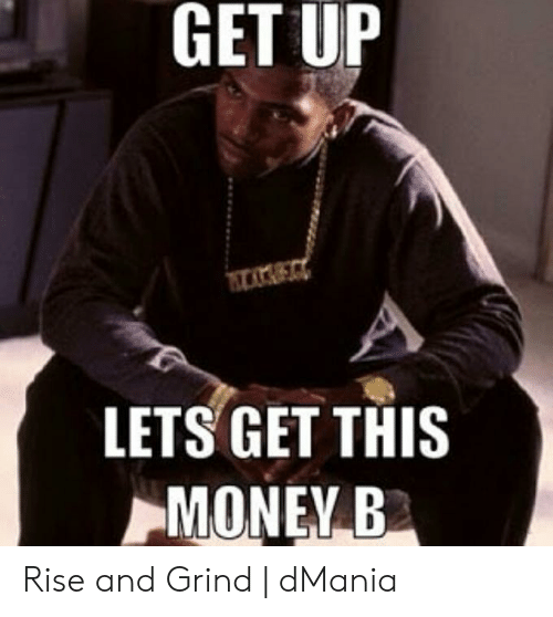 Rise And Grind Meme: GET UP  LETS GET THIS  MONEY B Rise and Grind | dMania
