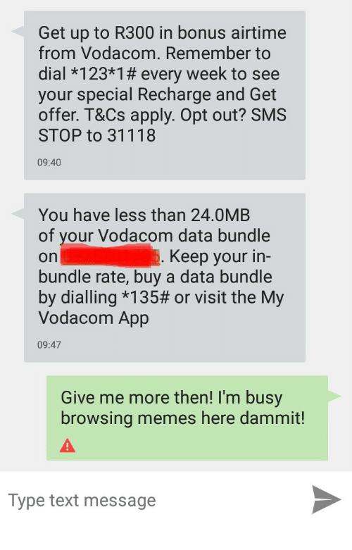 Memes, Text, and App: Get up to R300 in bonus airtime  from Vodacom. Remember to  dial *123*1 # every week to see  your special Recharge and Get  offer. T&Cs apply. Opt out? SMS  STOP to 31118  09:40  You have less than 24.0MB  of your Vodacom data bundle  on  bundle rate, buy a data bundle  by dialing *135# or visit the My  Vodacom App  Keep your in-  09:47  Give me more then! I'm busy  browsing memes here dammit!  Type text message