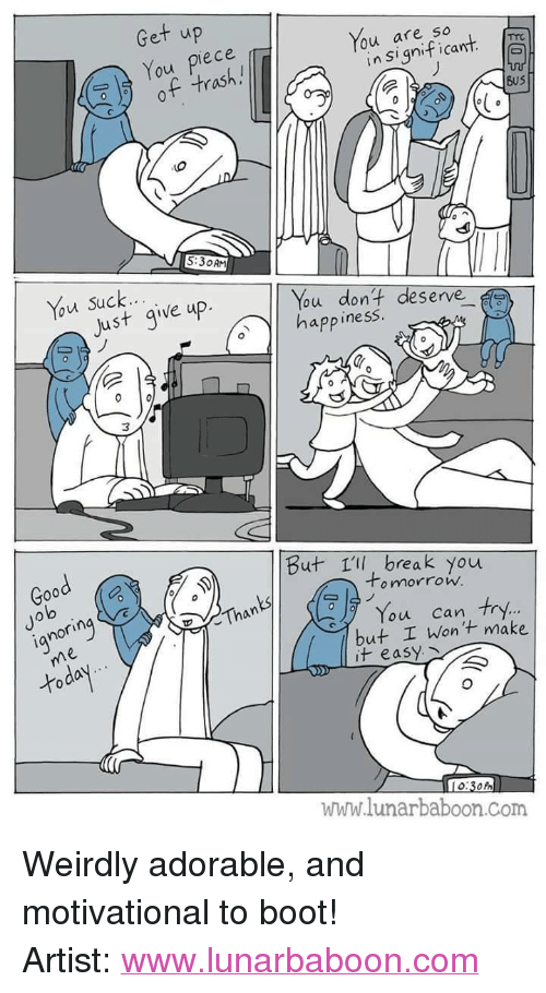 """Just Give Up: Get up  You piece  of trash.!  You are so  lo  in Significant  BuS  5:30AM  Just give up.  ou dont deserve  app inesS  Good  But 1ll, break you  Jo  lo  o mnorrow.  ianorin  Than  You can try.  but I Wont make  it easy  www.lunarbaboon.Com <p>Weirdly adorable, and motivational to boot!</p>  Artist: <a href=""""http://www.lunarbaboon.com"""">www.lunarbaboon.com</a>"""