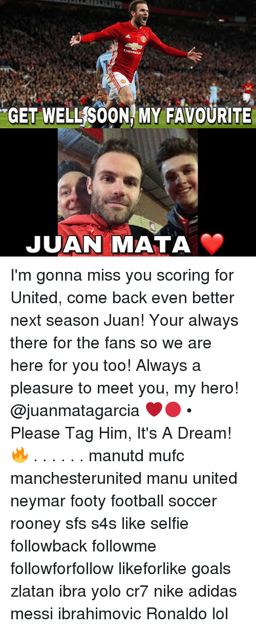 A Dream, Adidas, and Football: GET WELL SOON, MY FAVOURITE  JUAN MATA I'm gonna miss you scoring for United, come back even better next season Juan! Your always there for the fans so we are here for you too! Always a pleasure to meet you, my hero! @juanmatagarcia ❤️🔴 • Please Tag Him, It's A Dream! 🔥 . . . . . . manutd mufc manchesterunited manu united neymar footy football soccer rooney sfs s4s like selfie followback followme followforfollow likeforlike goals zlatan ibra yolo cr7 nike adidas messi ibrahimovic Ronaldo lol
