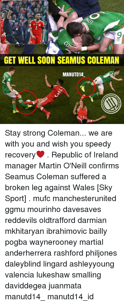 Sky Sport: GET WELL SOON SEAMUS COLEMAN  MANUTD14 Stay strong Coleman... we are with you and wish you speedy recovery❤ . Republic of Ireland manager Martin O'Neill confirms Seamus Coleman suffered a broken leg against Wales [Sky Sport] . mufc manchesterunited ggmu mourinho davesaves reddevils oldtrafford darmian mkhitaryan ibrahimovic bailly pogba waynerooney martial anderherrera rashford philjones daleyblind lingard ashleyyoung valencia lukeshaw smalling daviddegea juanmata manutd14_ manutd14_id