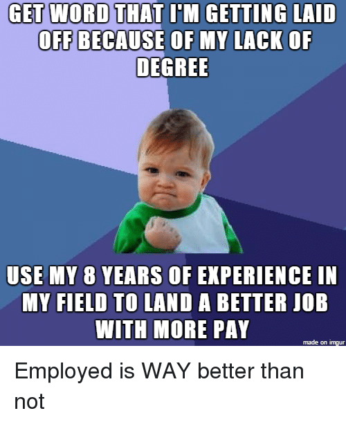 Imgur, Word, and Experience: GET WORD THAT ITM GETTING LAID  OFF BECAUSE OF MY LACK OF  DEGREE  USE MY 8 YEARS OF EXPERIENCE IN  MY FIELD TO LAND A BETTER JOB  WITH MORE PAY  made on imgur