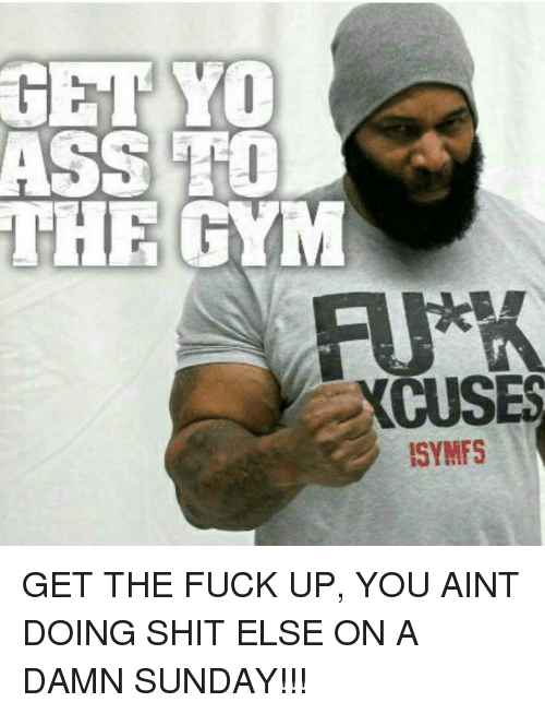 Memes, Sunday, and 🤖: GET YO  ASS TO  THE GYM  CUSES  ISYMF5 GET THE FUCK UP, YOU AINT DOING SHIT ELSE ON A DAMN SUNDAY!!!