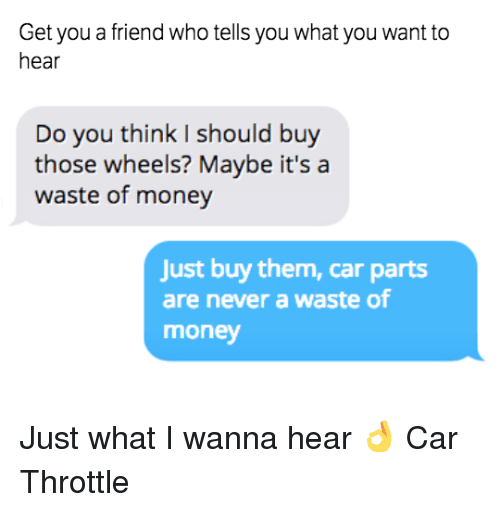 Cars, Friends, and Money: Get you a friend who tells you what you want to  hear  Do you think I should buy  those wheels? Maybe it's a  waste of money  Just buy them, car parts  are never a waste of  money Just what I wanna hear 👌 Car Throttle