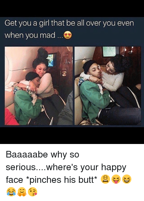happy face: Get you a girl that be all over you even  when you mad Baaaaabe why so serious....where's your happy face *pinches his butt* 😩😝😆😂🤗😘