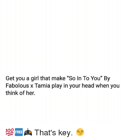 "Fabolous, Head, and Memes: Get you a girl that make ""So In To You"" By  Fabolous x Tamia play in your head when you  think of her. 💯🆓🎮 That's key. 😏"