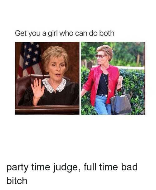 Bad Bitch, Who Can Do Both, and Girl: Get you a girl who can do both party time judge, full time bad bitch