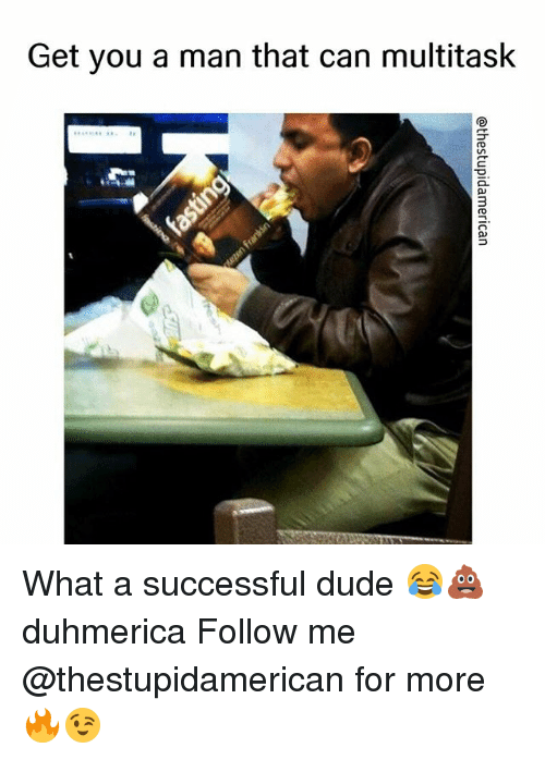 Dude, Dank Memes, and Can: Get you a man that can multitask  3 What a successful dude 😂💩 duhmerica Follow me @thestupidamerican for more 🔥😉