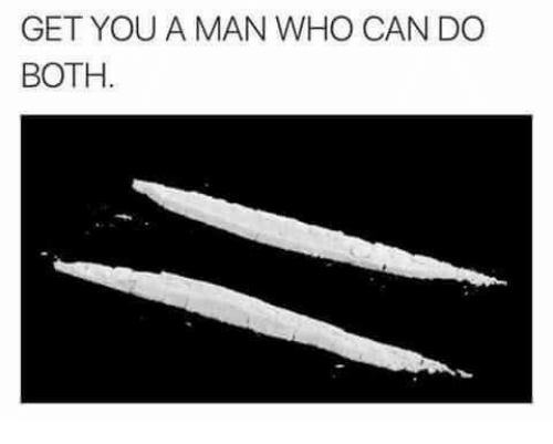 Dank Memes: GET YOU A MAN WHO CAN DO  BOTH