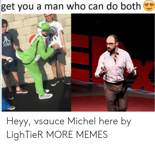 atari: get you a man who can do both  ATARI Heyy, vsauce Michel here by LighTieR MORE MEMES
