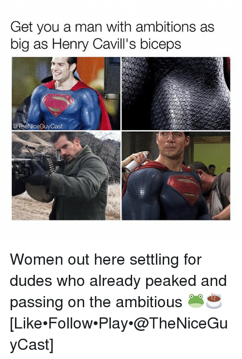 Memes, Women, and 🤖: Get you a man with ambitions as  big as Henry Cavill's biceps  @TheNiceGuyCast Women out here settling for dudes who already peaked and passing on the ambitious 🐸☕️ [Like•Follow•Play•@TheNiceGuyCast]