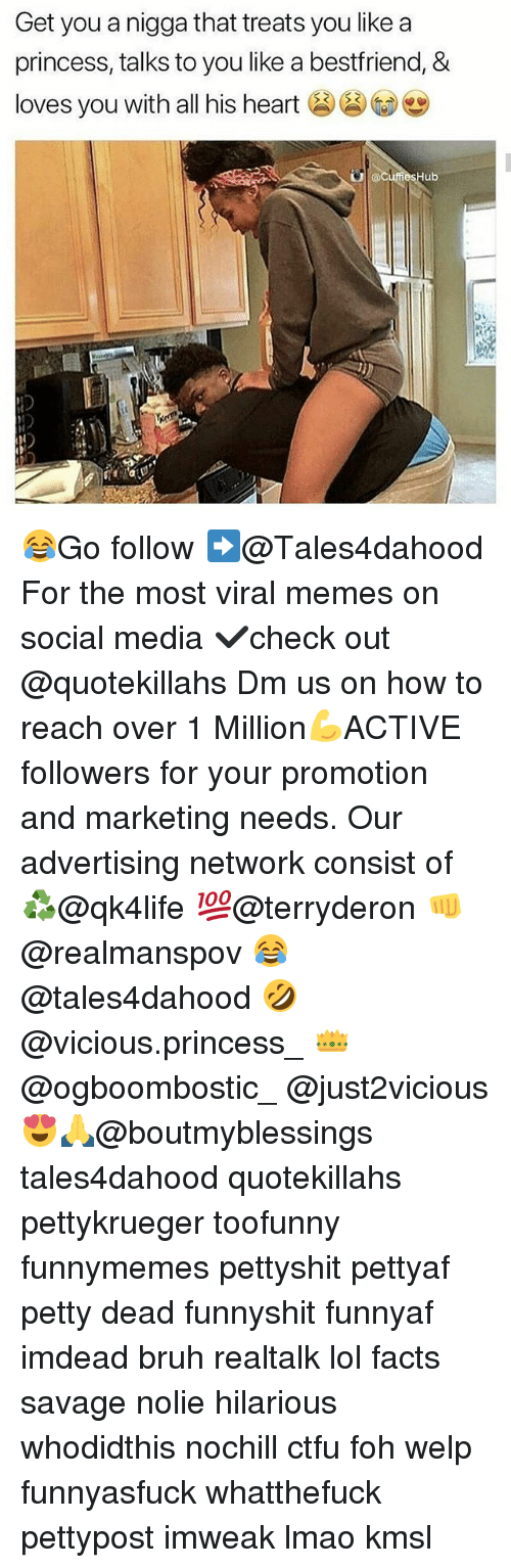 Bruh, Ctfu, and Facts: Get you a nigga that treats you like a  princess, talks to you like a bestfriend, &  loves you with all his he  his heart  ub 😂Go follow ➡@Tales4dahood For the most viral memes on social media ✔check out @quotekillahs Dm us on how to reach over 1 Million💪ACTIVE followers for your promotion and marketing needs. Our advertising network consist of ♻@qk4life 💯@terryderon 👊@realmanspov 😂@tales4dahood 🤣@vicious.princess_ 👑@ogboombostic_ @just2vicious😍🙏@boutmyblessings tales4dahood quotekillahs pettykrueger toofunny funnymemes pettyshit pettyaf petty dead funnyshit funnyaf imdead bruh realtalk lol facts savage nolie hilarious whodidthis nochill ctfu foh welp funnyasfuck whatthefuck pettypost imweak lmao kmsl