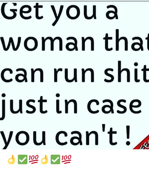 Memes, Run, and Shit: Get you a  woman that  can run shit  just in case  you can't! 👌✅💯👌✅💯